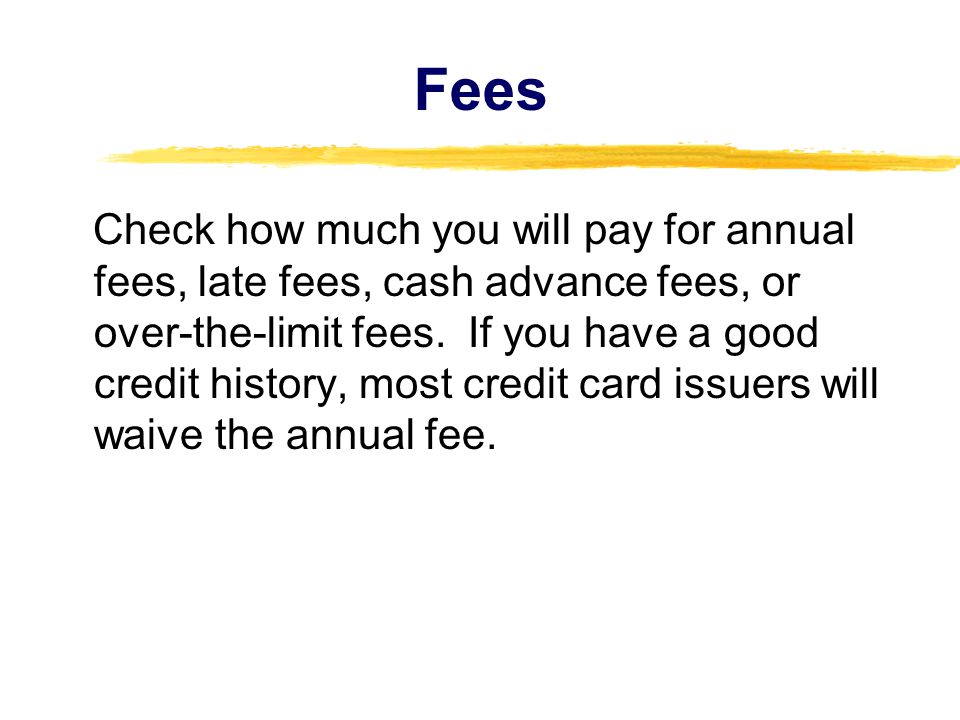 Fees Check how much you will pay for annual fees, late fees, cash advance fees, or over-the-limit fees. If you have a good credit history, most credit