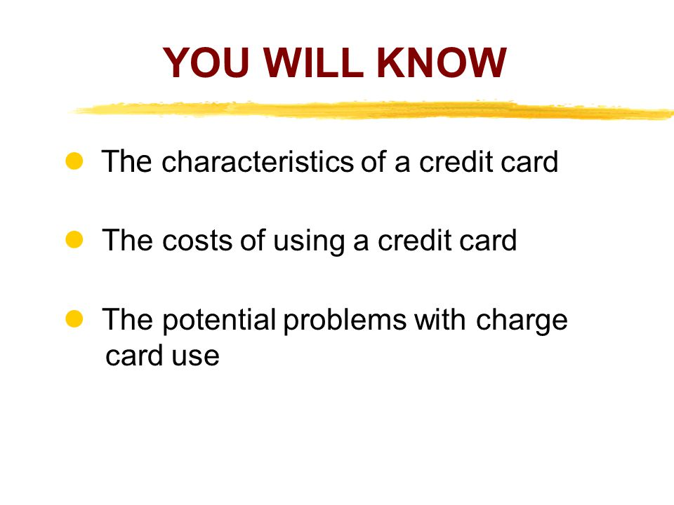 The characteristics of a credit card The costs of using a credit card The potential problems with charge card use YOU WILL KNOW