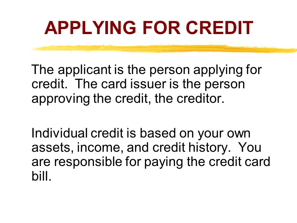 APPLYING FOR CREDIT The applicant is the person applying for credit. The card issuer is the person approving the credit, the creditor. Individual cred