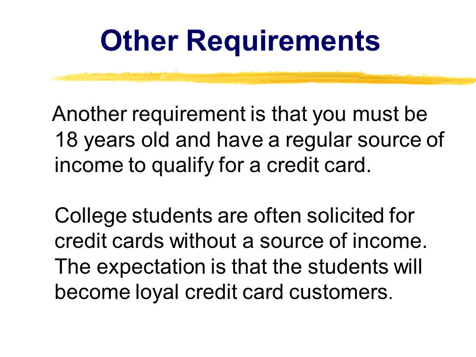 Other Requirements Another requirement is that you must be 18 years old and have a regular source of income to qualify for a credit card. College stud
