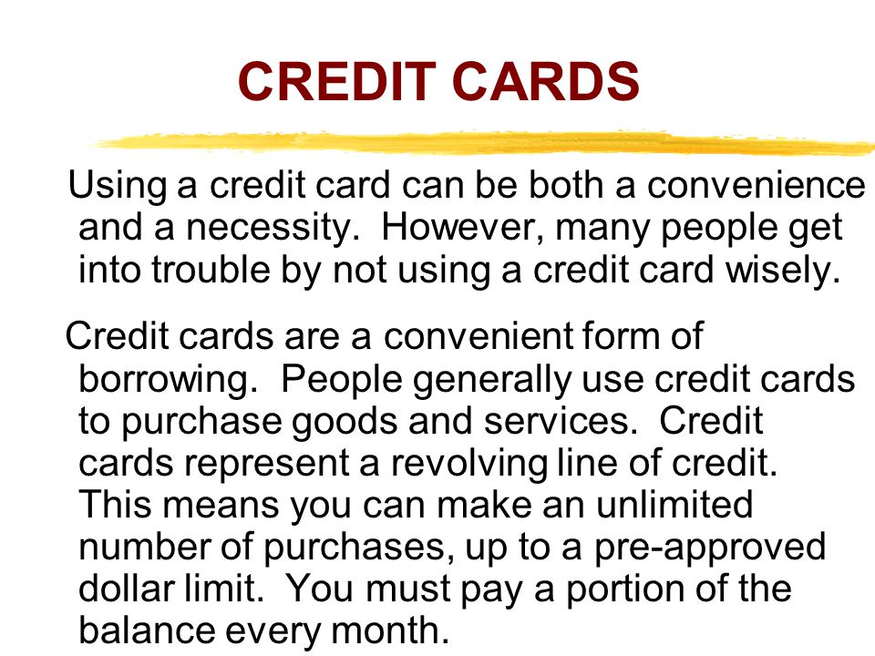 CREDIT CARDS Using a credit card can be both a convenience and a necessity. However, many people get into trouble by not using a credit card wisely. C