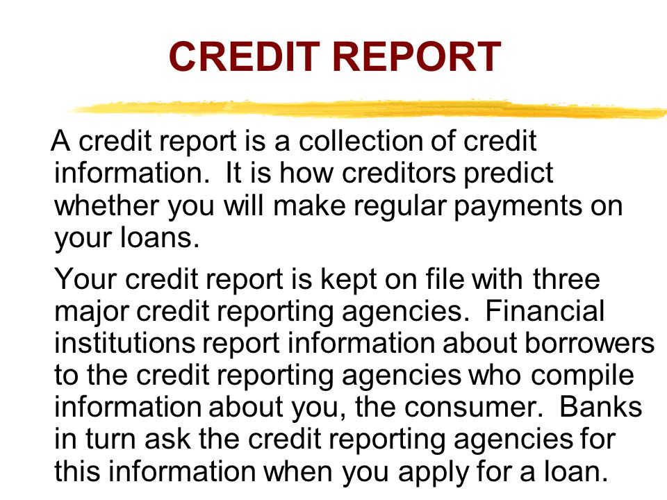 CREDIT REPORT A credit report is a collection of credit information. It is how creditors predict whether you will make regular payments on your loans.