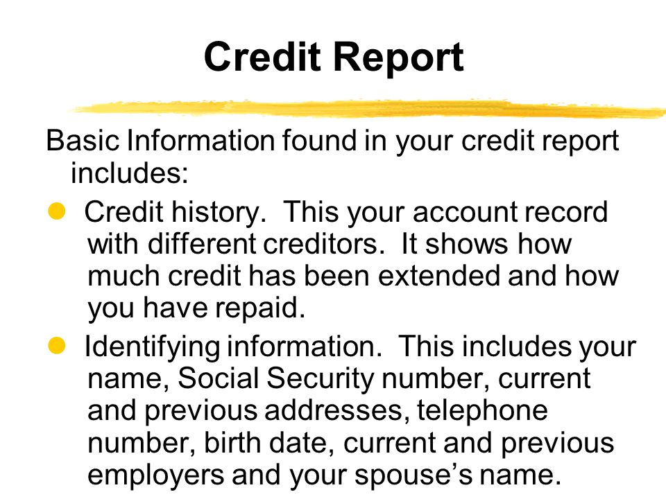 Basic Information found in your credit report includes: Credit history. This your account record with different creditors. It shows how much credit ha