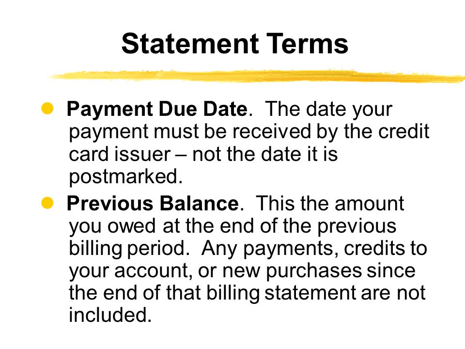 Payment Due Date. The date your payment must be received by the credit card issuer – not the date it is postmarked. Previous Balance. This the amount