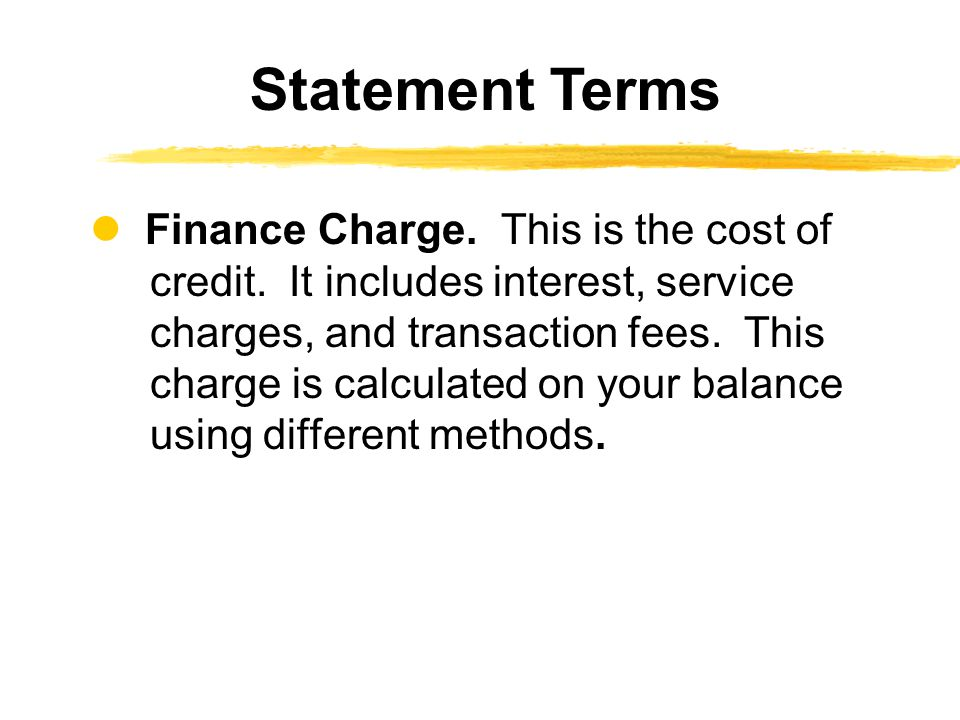 Finance Charge. This is the cost of credit. It includes interest, service charges, and transaction fees. This charge is calculated on your balance usi