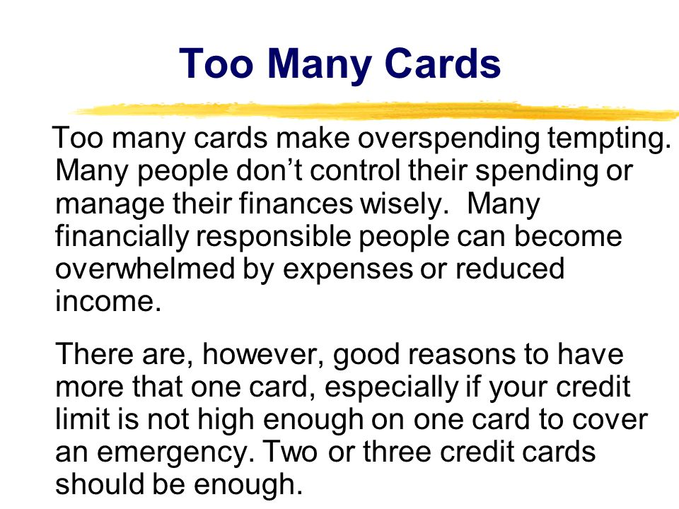 Too Many Cards Too many cards make overspending tempting. Many people don't control their spending or manage their finances wisely. Many financially r