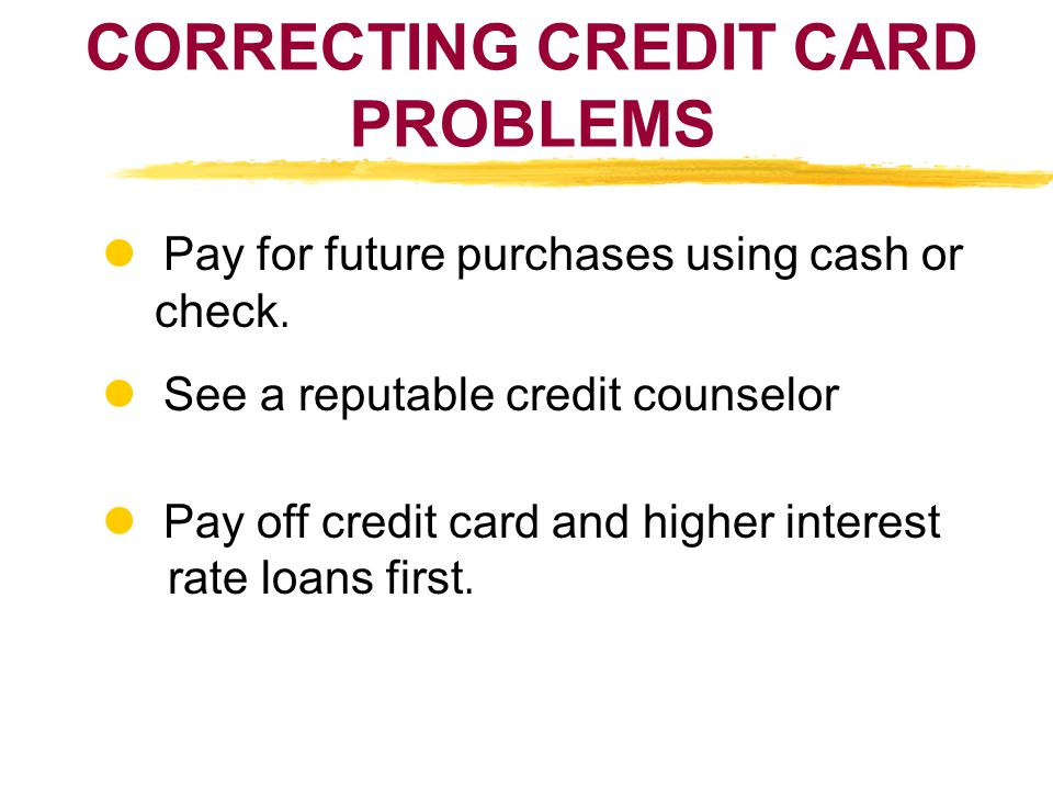 CORRECTING CREDIT CARD PROBLEMS Pay for future purchases using cash or check. See a reputable credit counselor Pay off credit card and higher interest