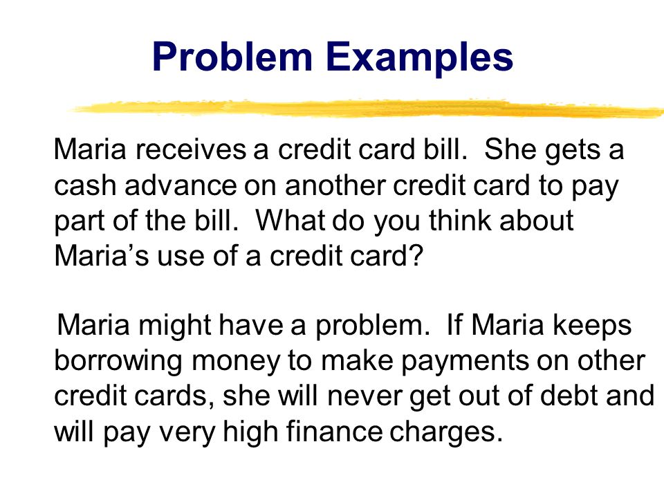 Problem Examples Maria receives a credit card bill. She gets a cash advance on another credit card to pay part of the bill. What do you think about Ma