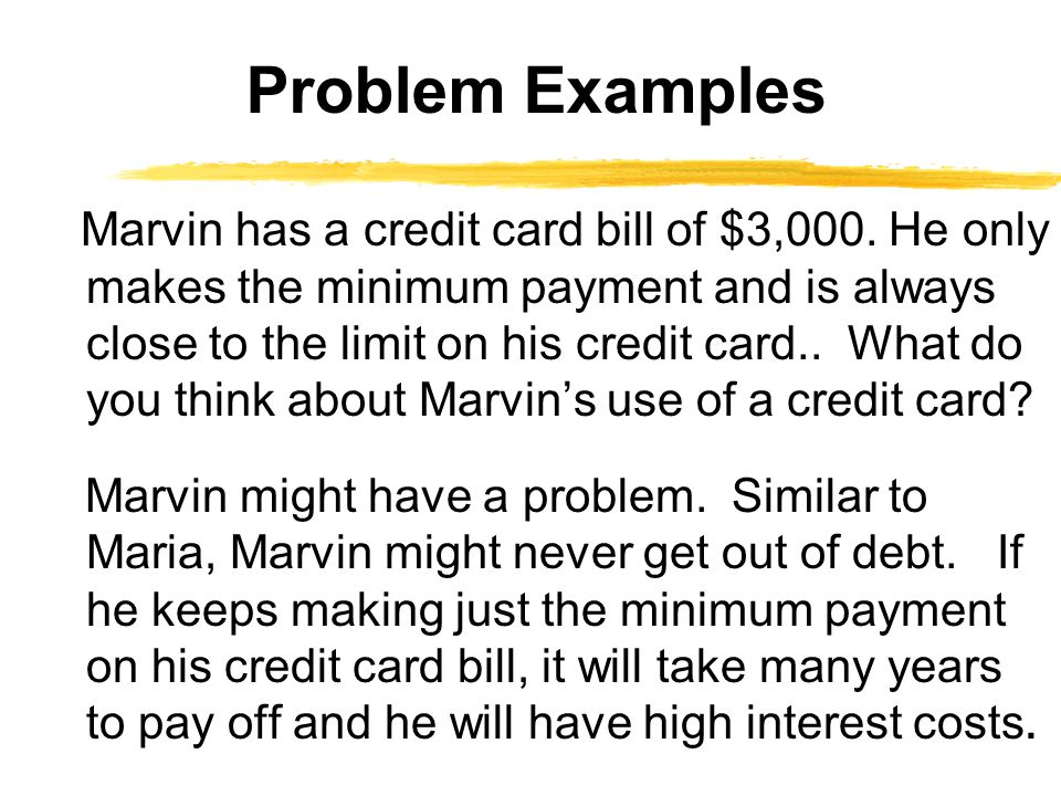 Marvin has a credit card bill of $3,000. He only makes the minimum payment and is always close to the limit on his credit card.. What do you think abo