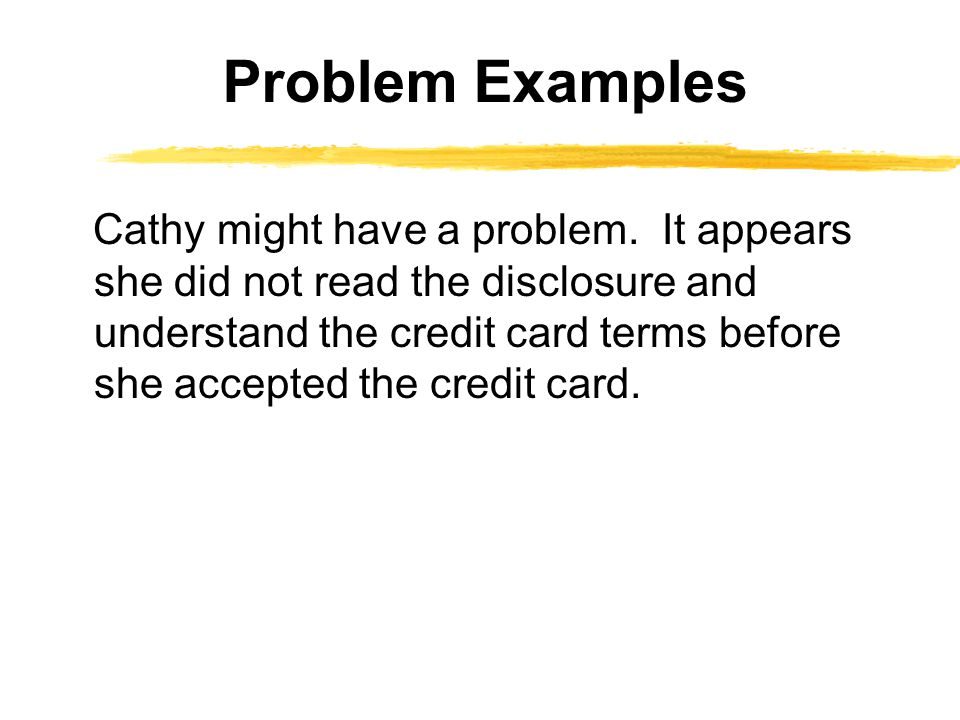 Cathy might have a problem. It appears she did not read the disclosure and understand the credit card terms before she accepted the credit card. Probl