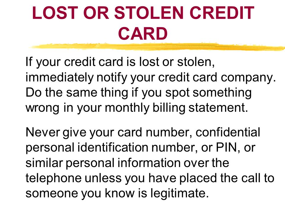 LOST OR STOLEN CREDIT CARD If your credit card is lost or stolen, immediately notify your credit card company. Do the same thing if you spot something