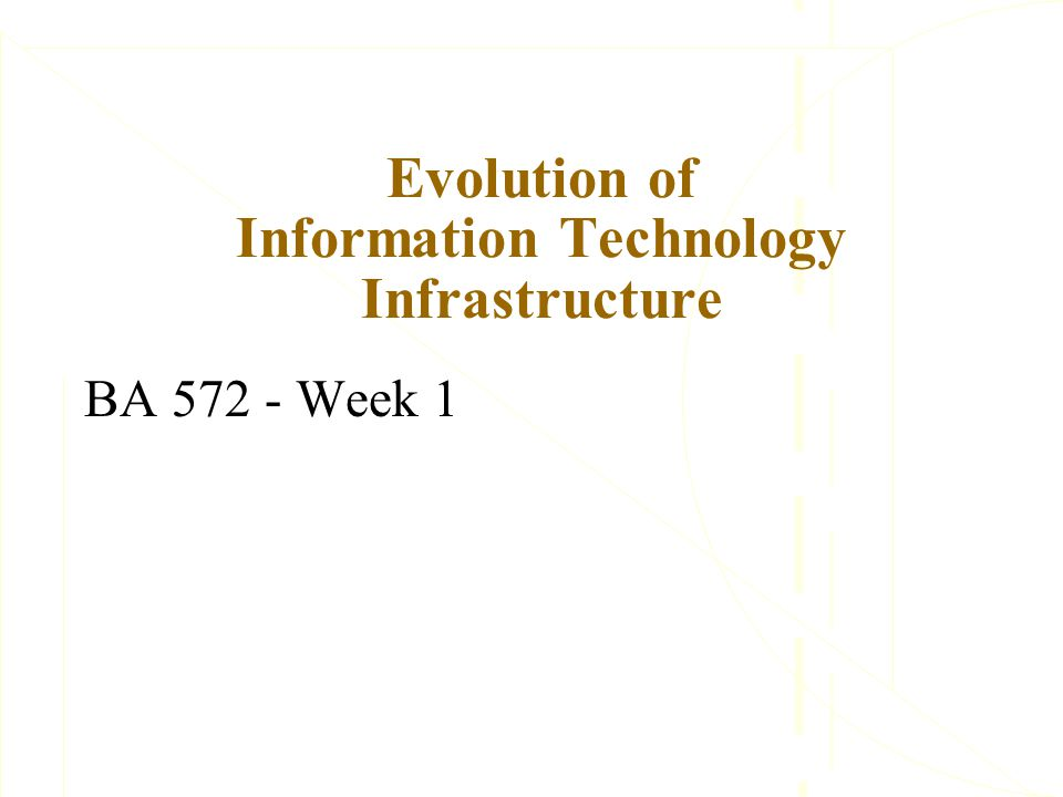 Evolution of Information Technology Infrastructure BA 572 - Week 1