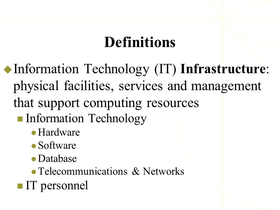 Definitions  Information Technology (IT) Infrastructure: physical facilities, services and management that support computing resources Information Te
