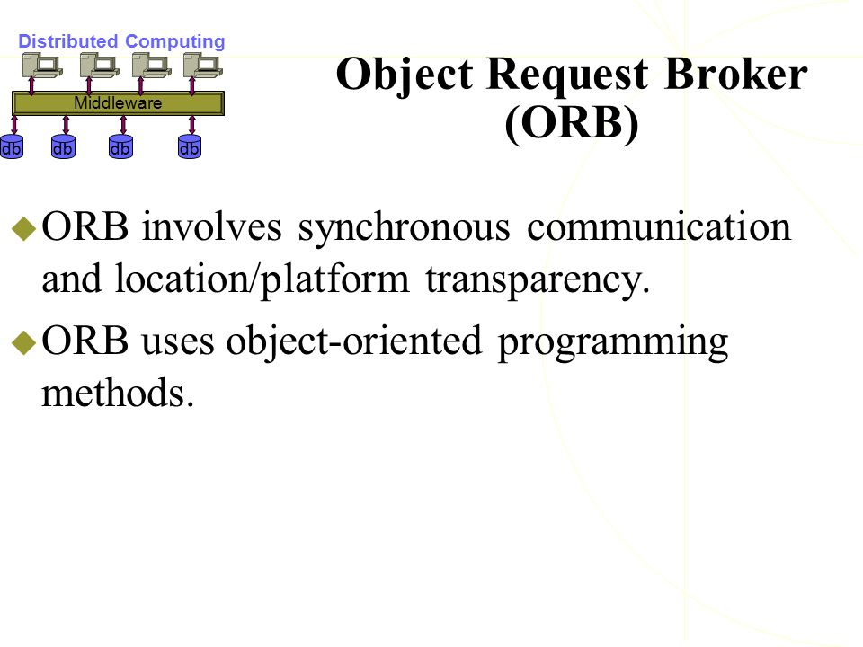 Object Request Broker (ORB)  ORB involves synchronous communication and location/platform transparency.  ORB uses object-oriented programming method