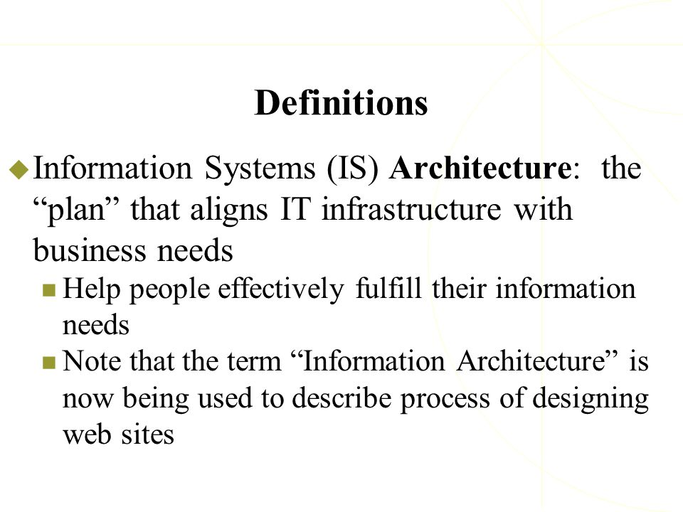 "Definitions  Information Systems (IS) Architecture: the ""plan"" that aligns IT infrastructure with business needs Help people effectively fulfill thei"