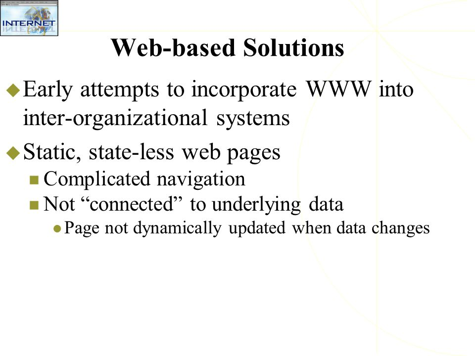 "Web-based Solutions  Early attempts to incorporate WWW into inter-organizational systems  Static, state-less web pages Complicated navigation Not ""c"