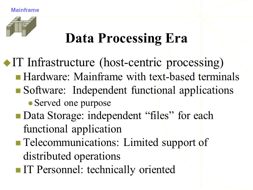 Data Processing Era  IT Infrastructure (host-centric processing) Hardware: Mainframe with text-based terminals Software: Independent functional appli