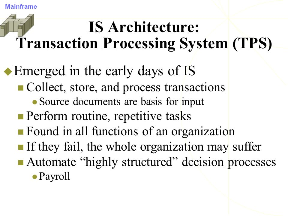 IS Architecture: Management Information System (MIS)  Convert/use TPS data to support monitoring Alert managers to problems or opportunities Provide periodic and routine reports e.g., summary reports, exception reports, comparison reports Provide structured information to support decision making Resulted in Information overload Mainframe