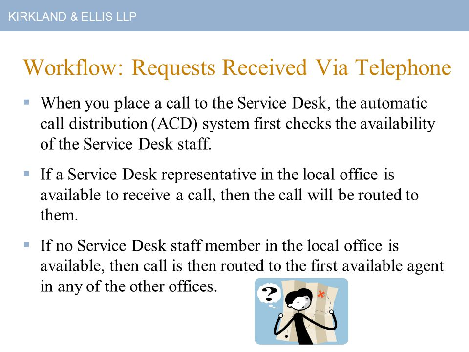 KIRKLAND & ELLIS LLP Workflow: Requests Received Via Telephone  When you place a call to the Service Desk, the automatic call distribution (ACD) system first checks the availability of the Service Desk staff.