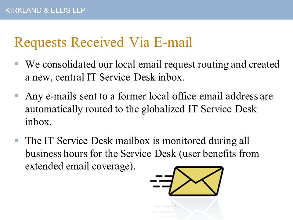 KIRKLAND & ELLIS LLP Requests Received Via E-mail  We consolidated our local email request routing and created a new, central IT Service Desk inbox.