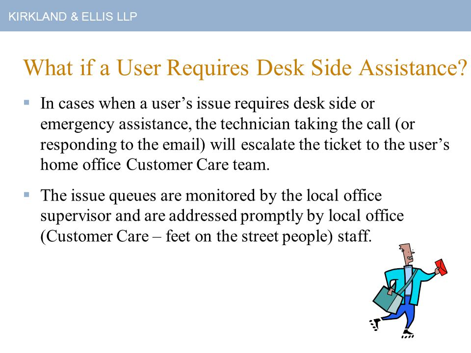 KIRKLAND & ELLIS LLP What if a User Requires Desk Side Assistance.