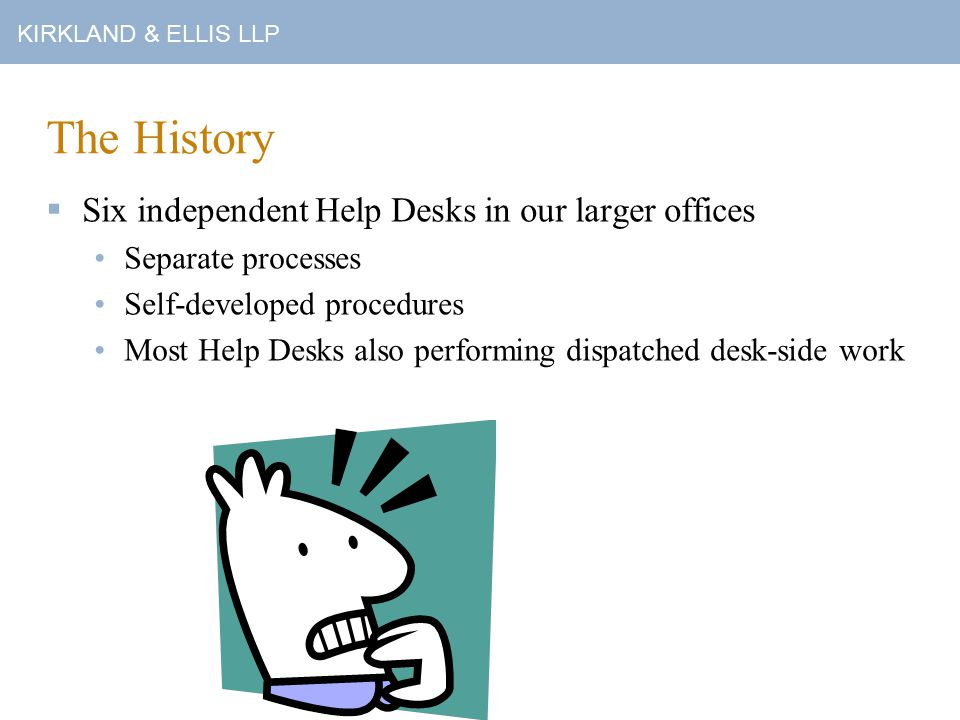 KIRKLAND & ELLIS LLP The History  Six independent Help Desks in our larger offices Separate processes Self-developed procedures Most Help Desks also performing dispatched desk-side work