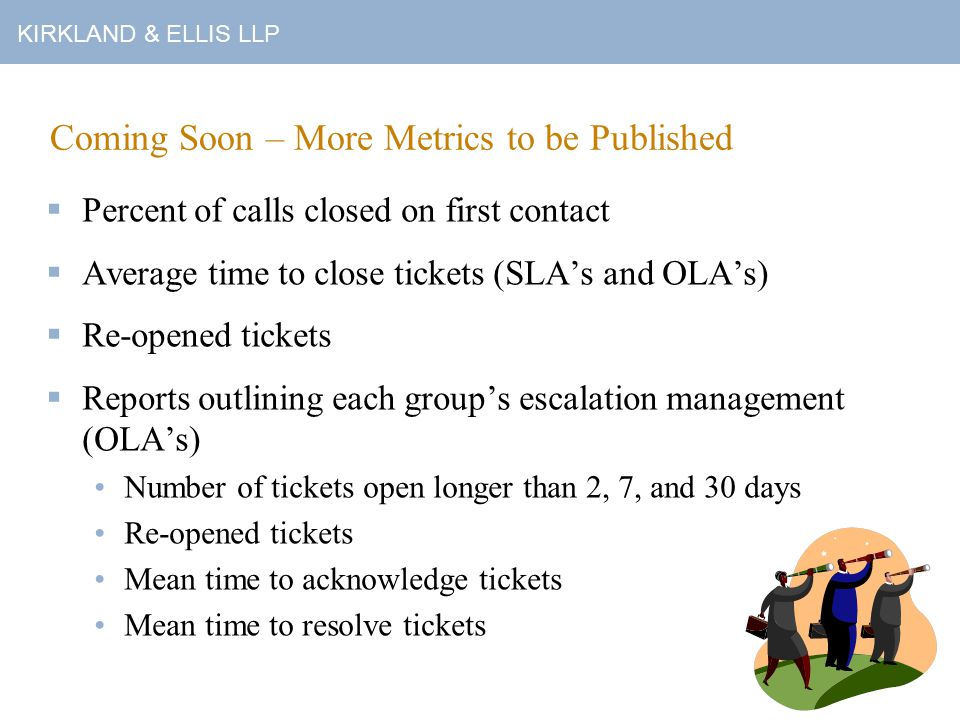 Coming Soon – More Metrics to be Published  Percent of calls closed on first contact  Average time to close tickets (SLA's and OLA's)  Re-opened tickets  Reports outlining each group's escalation management (OLA's) Number of tickets open longer than 2, 7, and 30 days Re-opened tickets Mean time to acknowledge tickets Mean time to resolve tickets