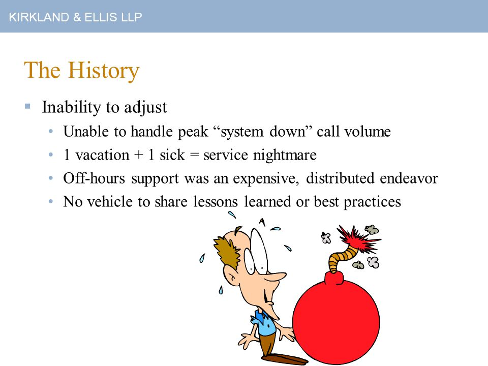 KIRKLAND & ELLIS LLP The History  Inability to adjust Unable to handle peak system down call volume 1 vacation + 1 sick = service nightmare Off-hours support was an expensive, distributed endeavor No vehicle to share lessons learned or best practices