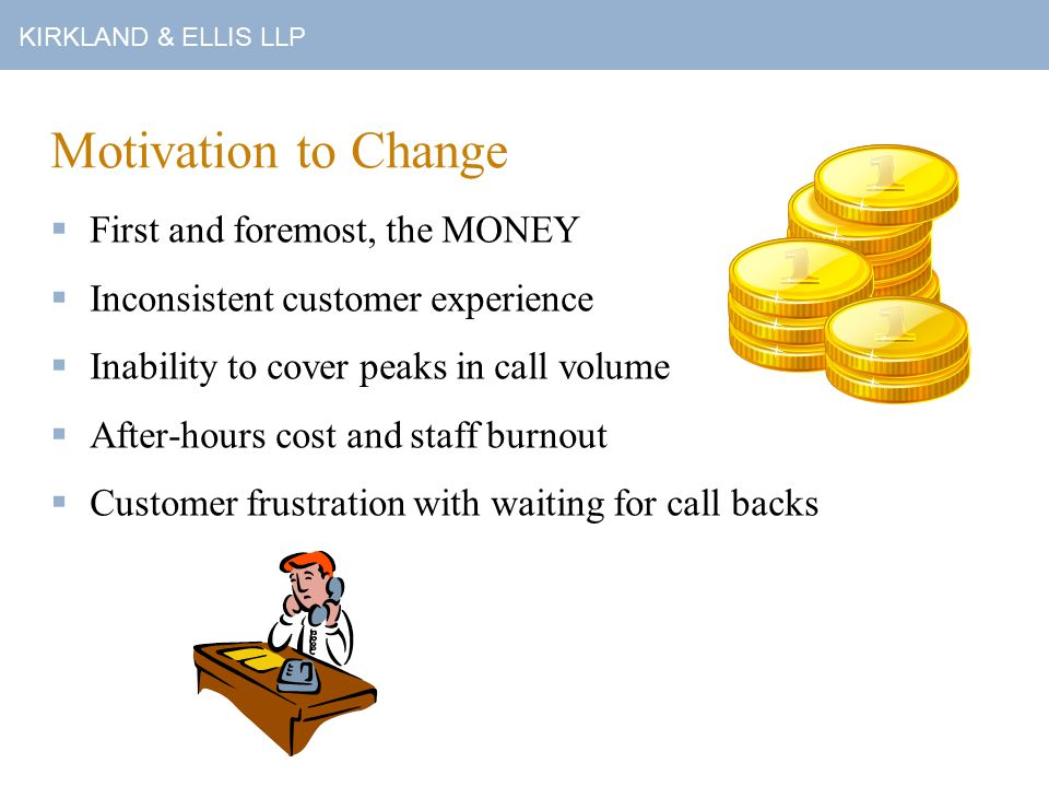 KIRKLAND & ELLIS LLP Workflow: Requests Received Via Telephone  When you place a call to the Service Desk, the automatic call distribution (ACD) system first checks the availability of the Service Desk staff.