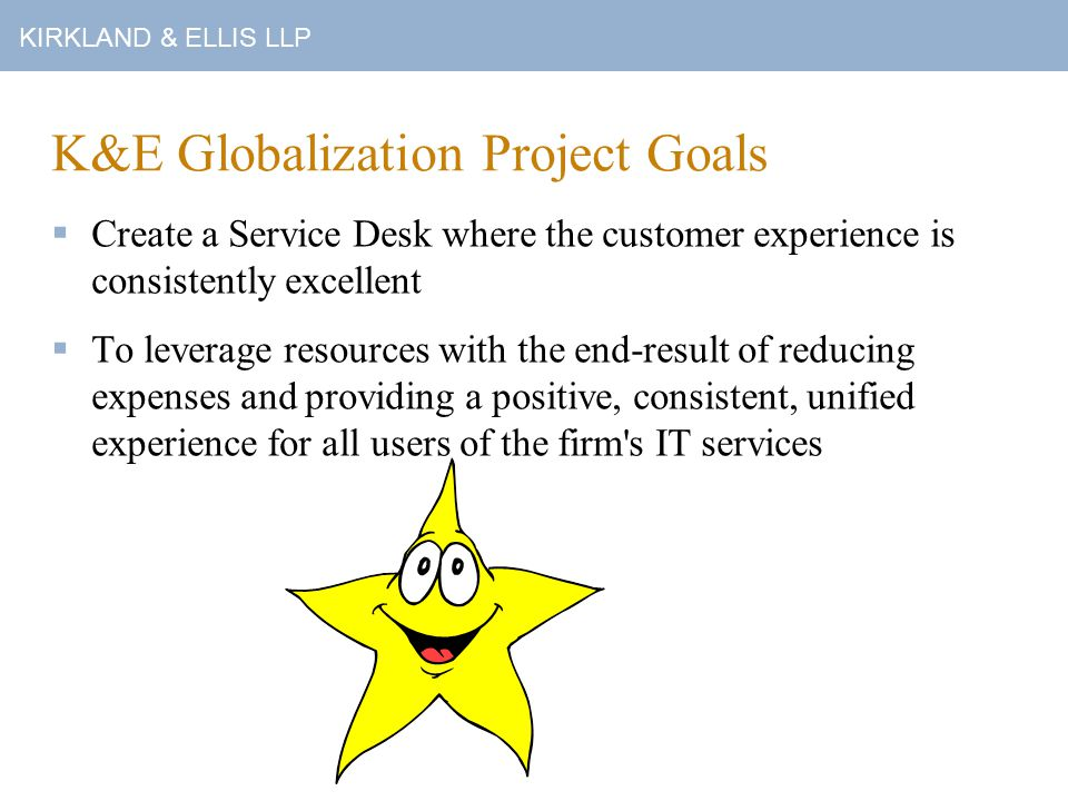 KIRKLAND & ELLIS LLP K&E Globalization Project Goals  Create and maintain Standard Operating Procedures for all routine operations  Develop metrics and reporting that enables us to review and respond to trends and staff our resources for maximum efficiency and continual service improvement