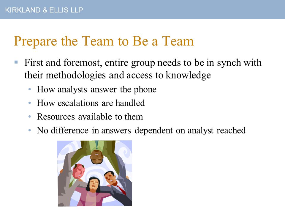 KIRKLAND & ELLIS LLP Prepare the Team to Be a Team  First and foremost, entire group needs to be in synch with their methodologies and access to knowledge How analysts answer the phone How escalations are handled Resources available to them No difference in answers dependent on analyst reached
