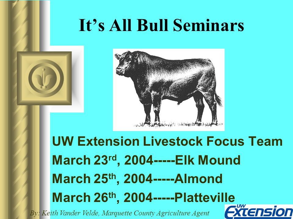 It's All Bull Seminars UW Extension Livestock Focus Team March 23 rd, 2004-----Elk Mound March 25 th, 2004-----Almond March 26 th, 2004-----Platteville By: Keith Vander Velde, Marquette County Agriculture Agent