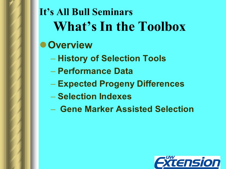 It's All Bull Seminars What's In the Toolbox Overview –History of Selection Tools –Performance Data –Expected Progeny Differences –Selection Indexes – Gene Marker Assisted Selection