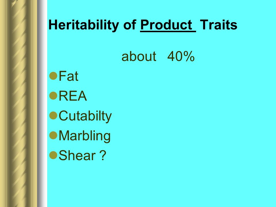 Heritability of Product Traits about 40% Fat REA Cutabilty Marbling Shear