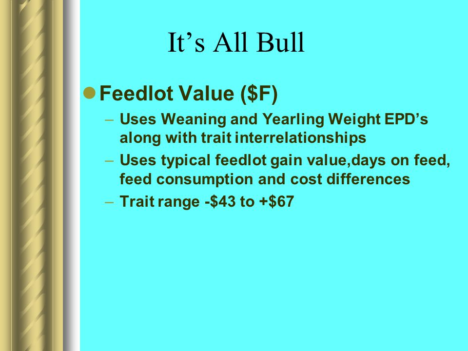 It's All Bull Feedlot Value ($F) –Uses Weaning and Yearling Weight EPD's along with trait interrelationships –Uses typical feedlot gain value,days on feed, feed consumption and cost differences –Trait range -$43 to +$67