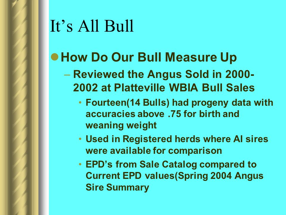 It's All Bull How Do Our Bull Measure Up –Reviewed the Angus Sold in 2000- 2002 at Platteville WBIA Bull Sales Fourteen(14 Bulls) had progeny data with accuracies above.75 for birth and weaning weight Used in Registered herds where AI sires were available for comparison EPD's from Sale Catalog compared to Current EPD values(Spring 2004 Angus Sire Summary