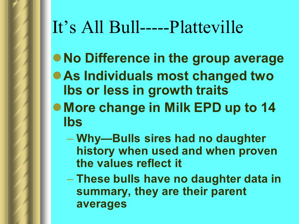 It's All Bull-----Platteville No Difference in the group average As Individuals most changed two lbs or less in growth traits More change in Milk EPD up to 14 lbs –Why—Bulls sires had no daughter history when used and when proven the values reflect it –These bulls have no daughter data in summary, they are their parent averages