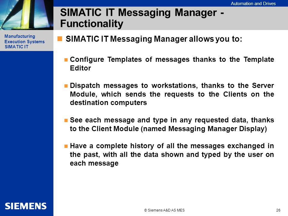 Automation and Drives Manufacturing Execution Systems Simatic IT Manufacturing Execution Systems SIMATIC IT © Siemens A&D AS MES26 SIMATIC IT Messaging Manager - Functionality SIMATIC IT Messaging Manager allows you to: Configure Templates of messages thanks to the Template Editor Dispatch messages to workstations, thanks to the Server Module, which sends the requests to the Clients on the destination computers See each message and type in any requested data, thanks to the Client Module (named Messaging Manager Display) Have a complete history of all the messages exchanged in the past, with all the data shown and typed by the user on each message