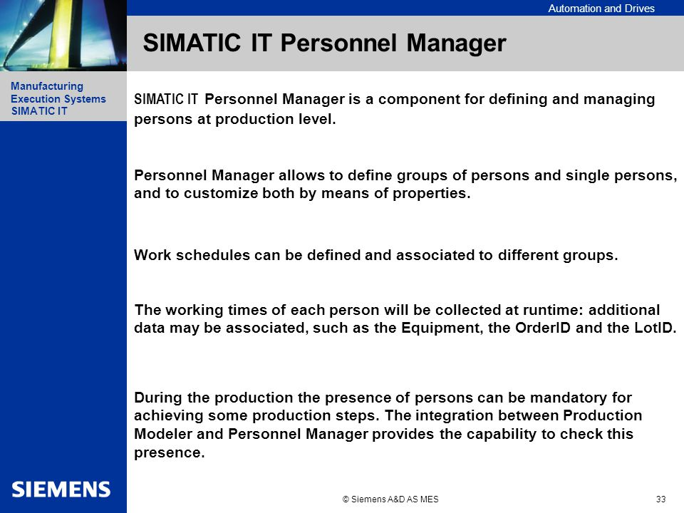 Automation and Drives Manufacturing Execution Systems Simatic IT Manufacturing Execution Systems SIMATIC IT © Siemens A&D AS MES33 SIMATIC IT Personnel Manager SIMATIC IT Personnel Manager is a component for defining and managing persons at production level.