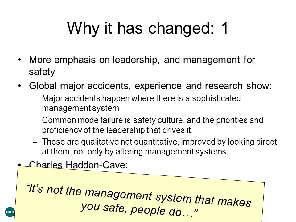 Why it has changed: 1 More emphasis on leadership, and management for safety Global major accidents, experience and research show: –Major accidents happen where there is a sophisticated management system –Common mode failure is safety culture, and the priorities and proficiency of the leadership that drives it.
