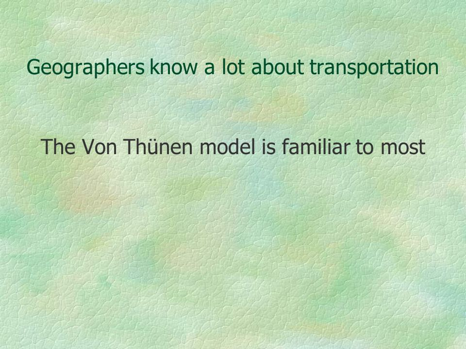 Geographers know a lot about transportation The Von Thünen model is familiar to most
