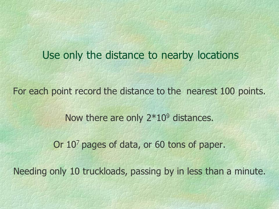 Use only the distance to nearby locations For each point record the distance to the nearest 100 points.