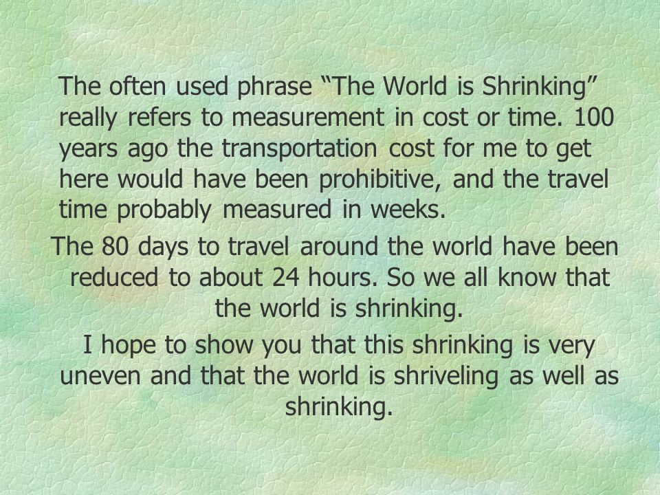The often used phrase The World is Shrinking really refers to measurement in cost or time.