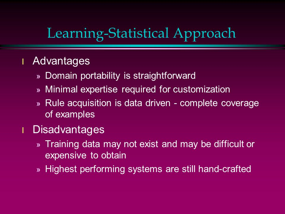 Learning-Statistical Approach l Advantages » Domain portability is straightforward » Minimal expertise required for customization » Rule acquisition is data driven - complete coverage of examples l Disadvantages » Training data may not exist and may be difficult or expensive to obtain » Highest performing systems are still hand-crafted