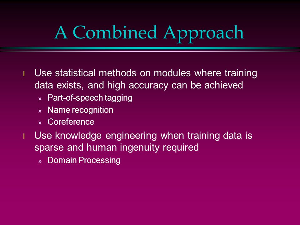 A Combined Approach l Use statistical methods on modules where training data exists, and high accuracy can be achieved » Part-of-speech tagging » Name recognition » Coreference l Use knowledge engineering when training data is sparse and human ingenuity required » Domain Processing