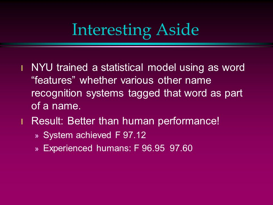 Interesting Aside l NYU trained a statistical model using as word features whether various other name recognition systems tagged that word as part of a name.
