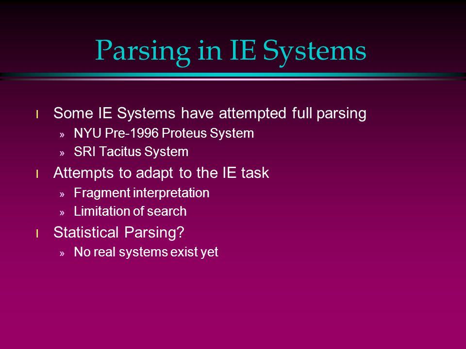 Parsing in IE Systems l Some IE Systems have attempted full parsing » NYU Pre-1996 Proteus System » SRI Tacitus System l Attempts to adapt to the IE task » Fragment interpretation » Limitation of search l Statistical Parsing.