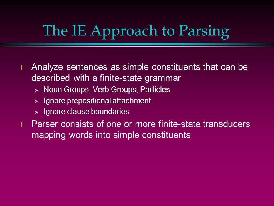 The IE Approach to Parsing l Analyze sentences as simple constituents that can be described with a finite-state grammar » Noun Groups, Verb Groups, Pa