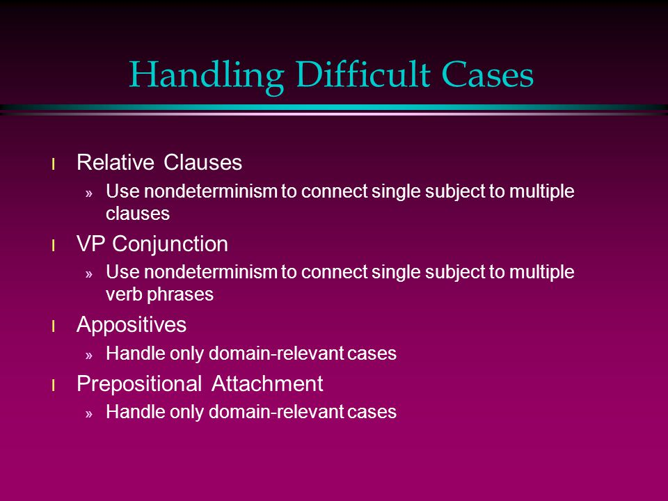 Handling Difficult Cases l Relative Clauses » Use nondeterminism to connect single subject to multiple clauses l VP Conjunction » Use nondeterminism to connect single subject to multiple verb phrases l Appositives » Handle only domain-relevant cases l Prepositional Attachment » Handle only domain-relevant cases