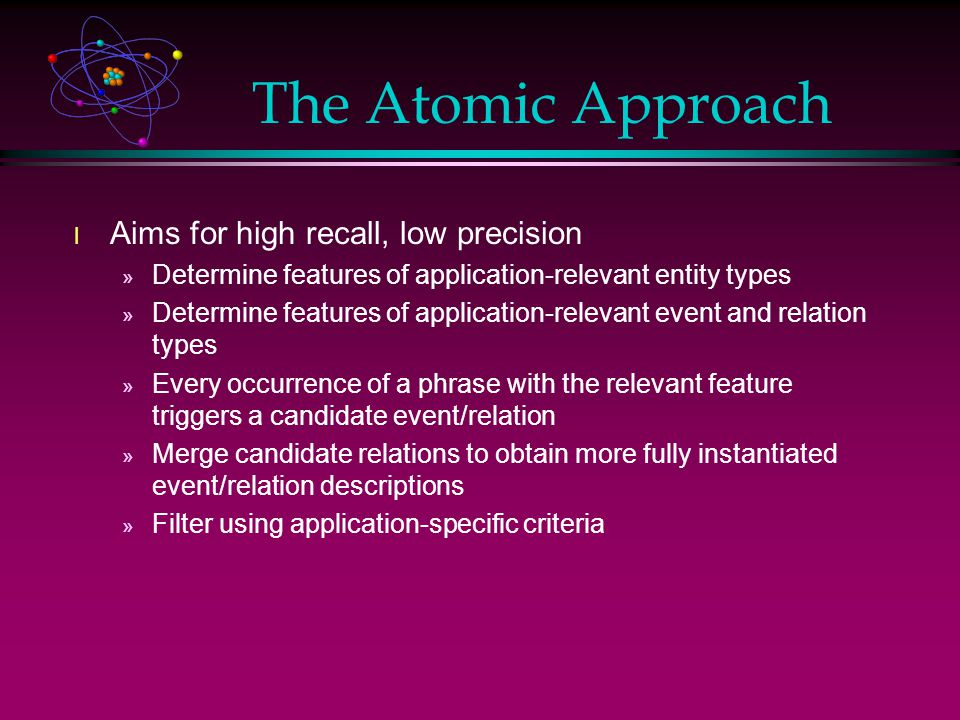 The Atomic Approach l Aims for high recall, low precision » Determine features of application-relevant entity types » Determine features of application-relevant event and relation types » Every occurrence of a phrase with the relevant feature triggers a candidate event/relation » Merge candidate relations to obtain more fully instantiated event/relation descriptions » Filter using application-specific criteria